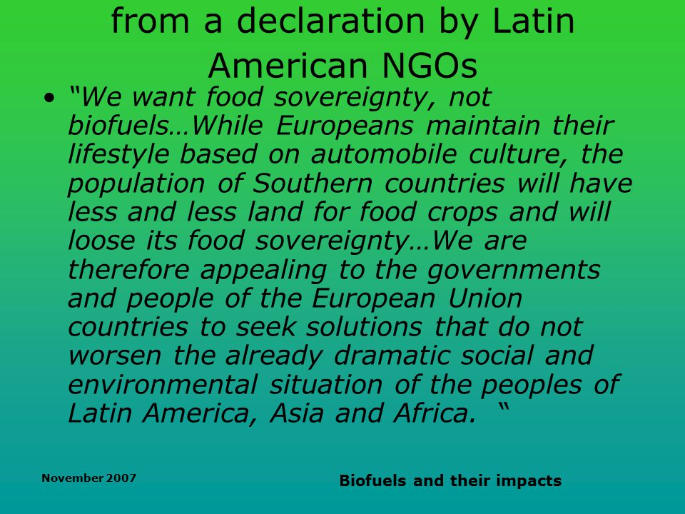 November 2007 Biofuels and their impacts from a declaration by Latin American NGOs We want food sovereignty, not biofuels…While Europeans maintain their lifestyle based on automobile culture, the population of Southern countries will have less and less land for food crops and will loose its food sovereignty…We are therefore appealing to the governments and people of the European Union countries to seek solutions that do not worsen the already dramatic social and environmental situation of the peoples of Latin America, Asia and Africa.