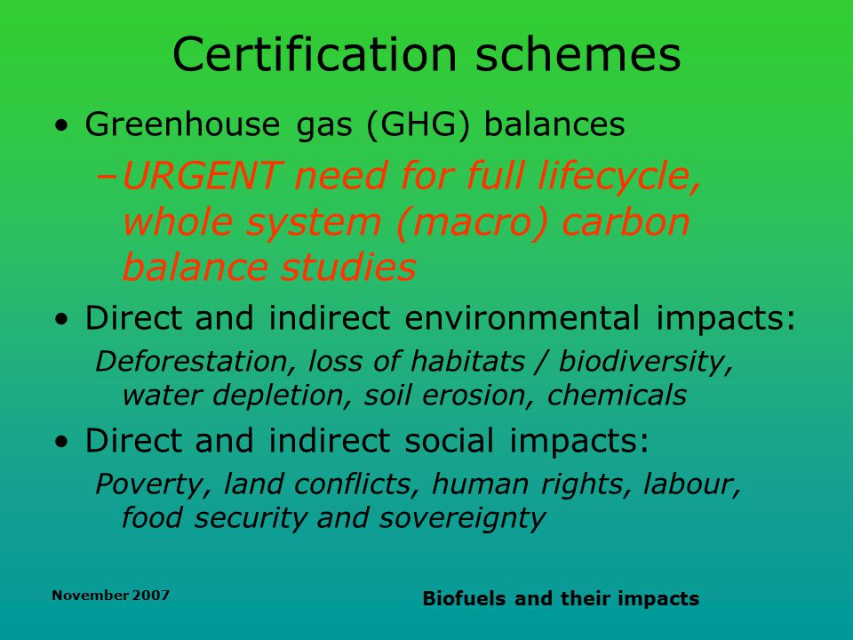 November 2007 Biofuels and their impacts Certification schemes Greenhouse gas (GHG) balances –URGENT need for full lifecycle, whole system (macro) carbon balance studies Direct and indirect environmental impacts: Deforestation, loss of habitats / biodiversity, water depletion, soil erosion, chemicals Direct and indirect social impacts: Poverty, land conflicts, human rights, labour, food security and sovereignty