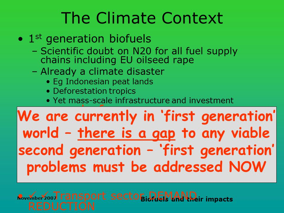 November 2007 Biofuels and their impacts The Climate Context 1 st generation biofuels –Scientific doubt on N20 for all fuel supply chains including EU oilseed rape –Already a climate disaster Eg Indonesian peat lands Deforestation tropics Yet mass-scale infrastructure and investment ready for 2 nd generation biofuels –15-20 years to develop –BUT emissions must be cut now –Biohazards (even now in R&D) –Deforestation boreal and temporate Transport sector DEMAND REDUCTION We are currently in 'first generation' world – there is a gap to any viable second generation – 'first generation' problems must be addressed NOW