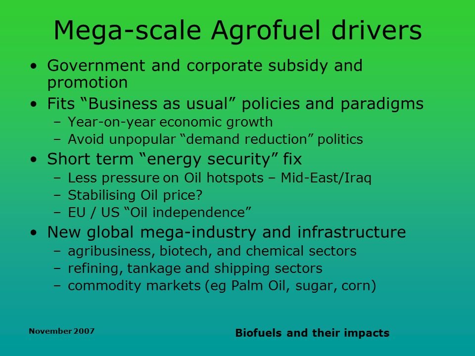 November 2007 Biofuels and their impacts Mega-scale Agrofuel drivers Government and corporate subsidy and promotion Fits Business as usual policies and paradigms –Year-on-year economic growth –Avoid unpopular demand reduction politics Short term energy security fix –Less pressure on Oil hotspots – Mid-East/Iraq –Stabilising Oil price.