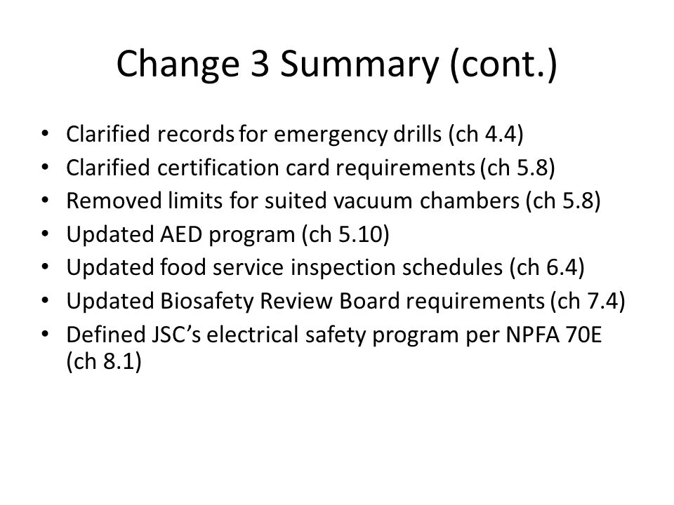Change 3 Summary (cont.) Clarified records for emergency drills (ch 4.4) Clarified certification card requirements (ch 5.8) Removed limits for suited vacuum chambers (ch 5.8) Updated AED program (ch 5.10) Updated food service inspection schedules (ch 6.4) Updated Biosafety Review Board requirements (ch 7.4) Defined JSC's electrical safety program per NPFA 70E (ch 8.1)