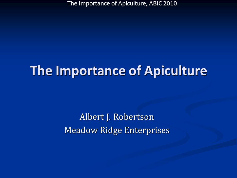 The Importance of Apiculture, ABIC 2010 The Importance of Apiculture Albert J. Robertson Meadow Ridge Enterprises