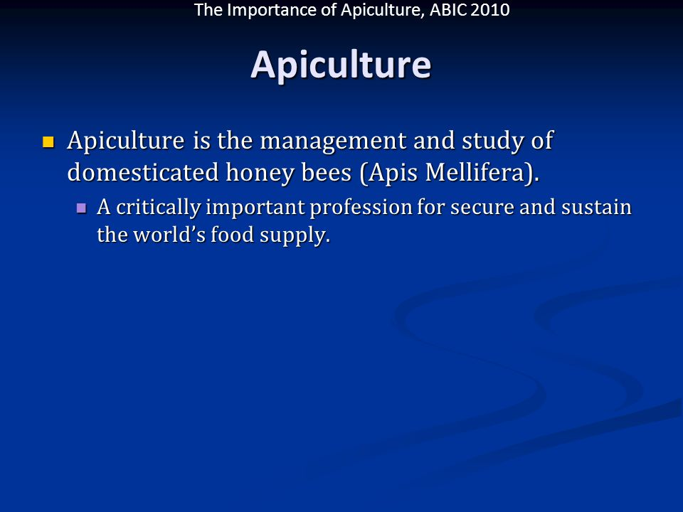 The Importance of Apiculture, ABIC 2010 Apiculture Apiculture is the management and study of domesticated honey bees (Apis Mellifera). Apiculture is t