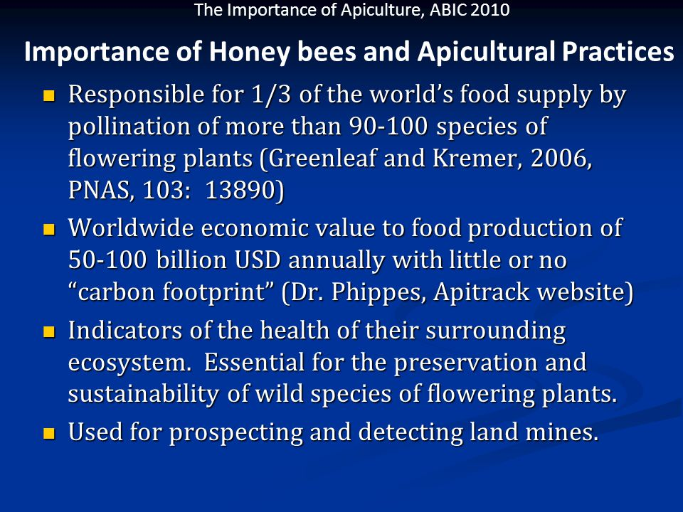 The Importance of Apiculture, ABIC 2010 Responsible for 1/3 of the world's food supply by pollination of more than 90-100 species of flowering plants (Greenleaf and Kremer, 2006, PNAS, 103: 13890) Responsible for 1/3 of the world's food supply by pollination of more than 90-100 species of flowering plants (Greenleaf and Kremer, 2006, PNAS, 103: 13890) Worldwide economic value to food production of 50-100 billion USD annually with little or no carbon footprint (Dr.