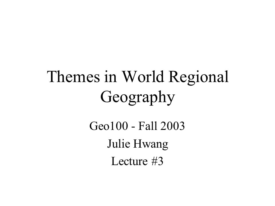 Themes in World Regional Geography Geo100 - Fall 2003 Julie Hwang Lecture #3