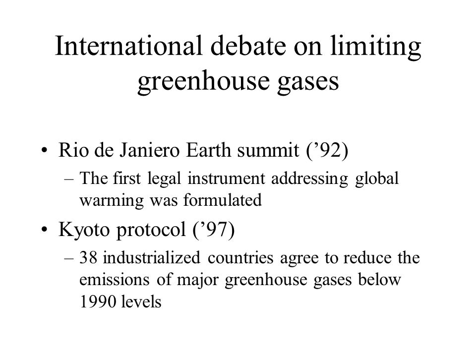 International debate on limiting greenhouse gases Rio de Janiero Earth summit ('92) –The first legal instrument addressing global warming was formulat