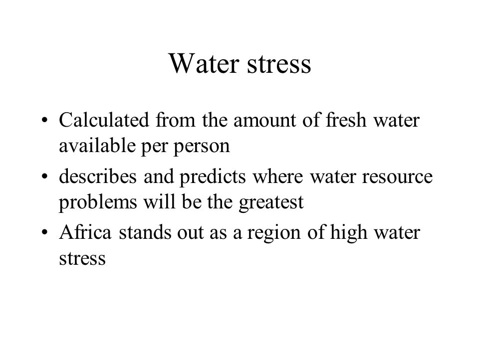 Water stress Calculated from the amount of fresh water available per person describes and predicts where water resource problems will be the greatest