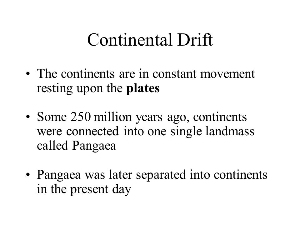Continental Drift The continents are in constant movement resting upon the plates Some 250 million years ago, continents were connected into one singl