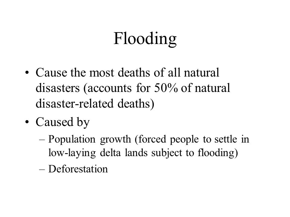 Flooding Cause the most deaths of all natural disasters (accounts for 50% of natural disaster-related deaths) Caused by –Population growth (forced peo