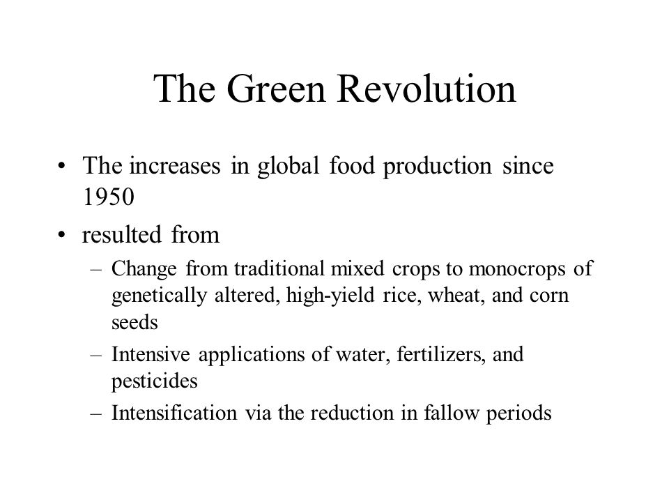 The Green Revolution The increases in global food production since 1950 resulted from –Change from traditional mixed crops to monocrops of genetically