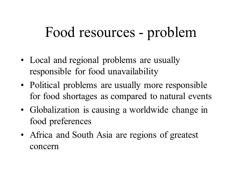 Food resources - problem Local and regional problems are usually responsible for food unavailability Political problems are usually more responsible f