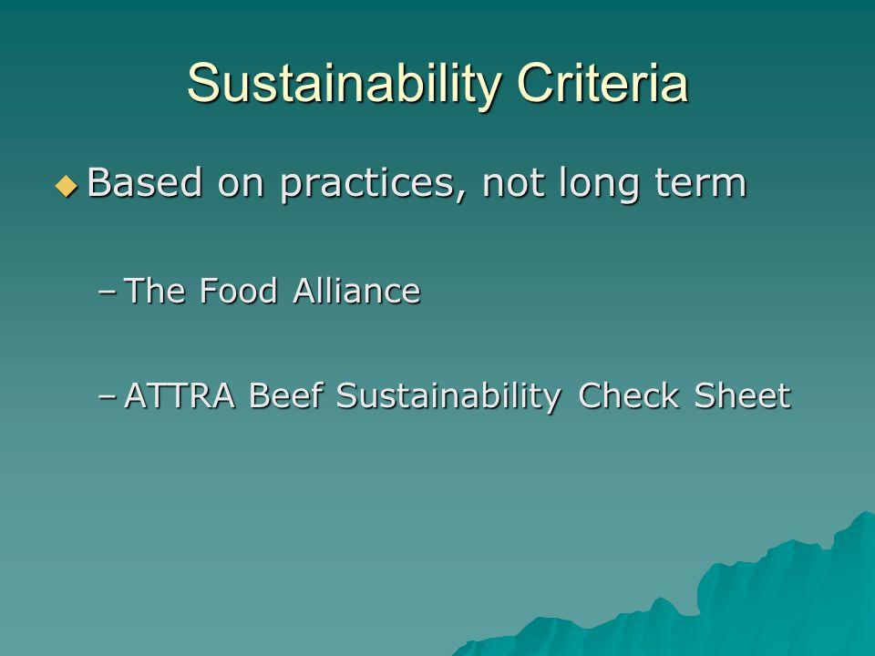 Sustainability Criteria  Based on practices, not long term –The Food Alliance –ATTRA Beef Sustainability Check Sheet