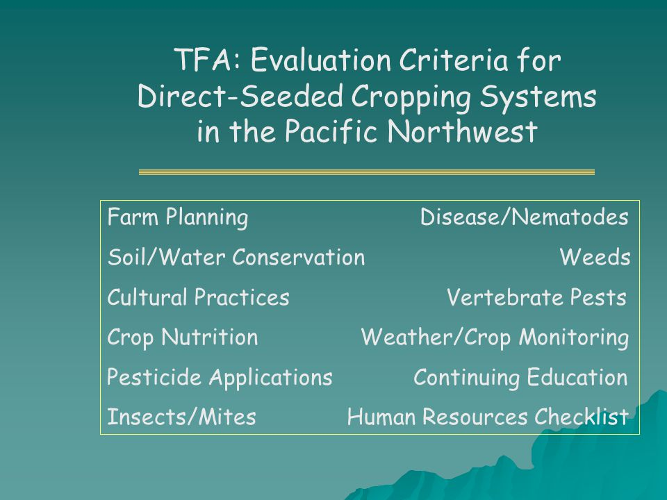TFA: Evaluation Criteria for Direct-Seeded Cropping Systems in the Pacific Northwest Farm Planning Disease/Nematodes Soil/Water Conservation Weeds Cultural Practices Vertebrate Pests Crop Nutrition Weather/Crop Monitoring Pesticide Applications Continuing Education Insects/Mites Human Resources Checklist