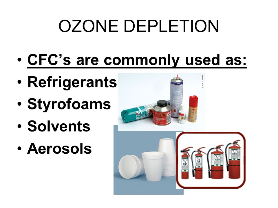 OZONE DEPLETION CFC's are commonly used as: Refrigerants Styrofoams Solvents Aerosols