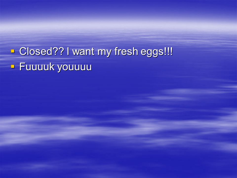  Closed I want my fresh eggs!!!  Fuuuuk youuuu