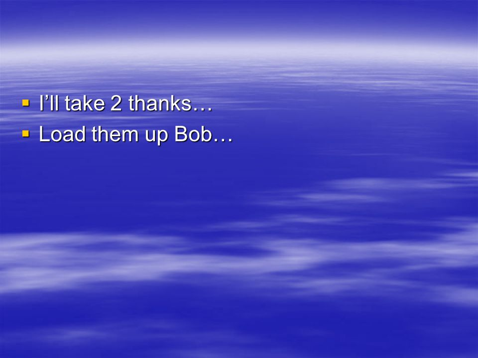  I'll take 2 thanks…  Load them up Bob…