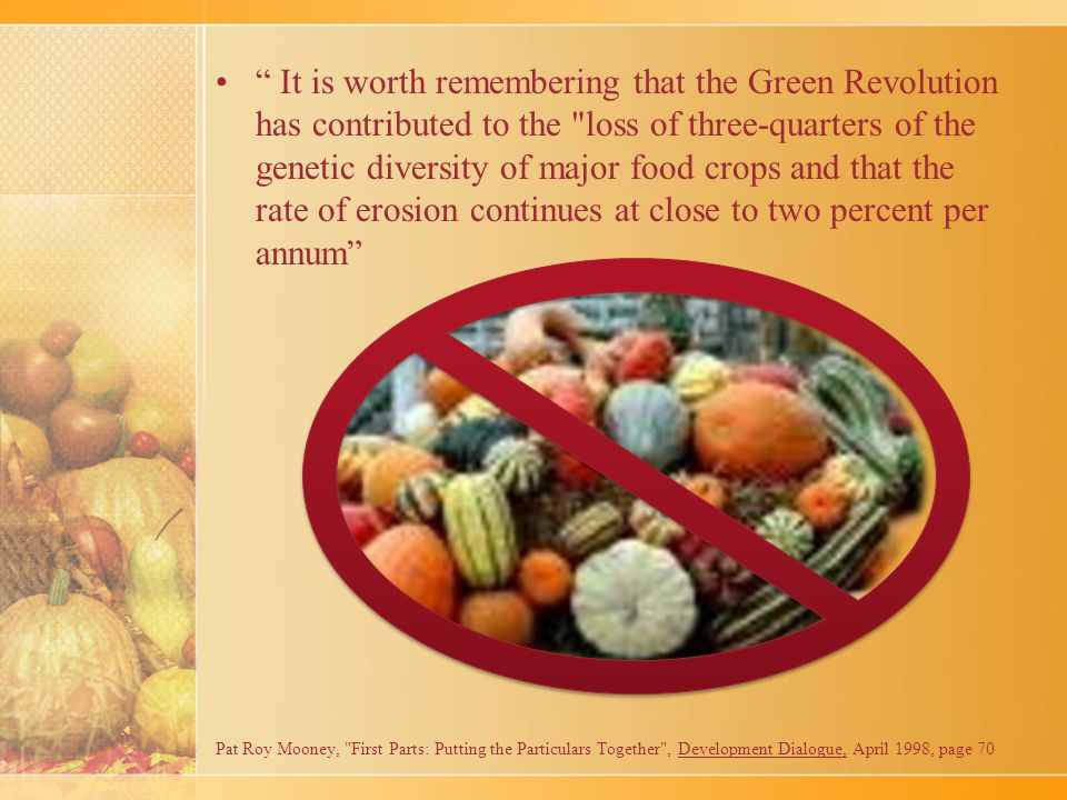 It is worth remembering that the Green Revolution has contributed to the loss of three-quarters of the genetic diversity of major food crops and that the rate of erosion continues at close to two percent per annum Pat Roy Mooney, First Parts: Putting the Particulars Together , Development Dialogue, April 1998, page 70