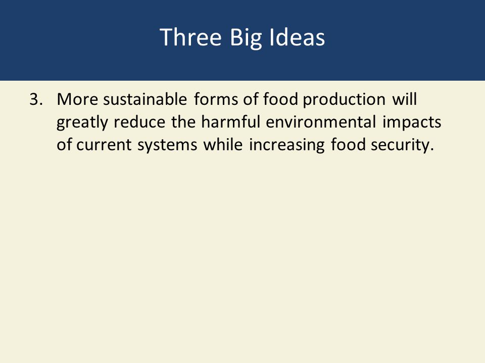 Three Big Ideas 3.More sustainable forms of food production will greatly reduce the harmful environmental impacts of current systems while increasing