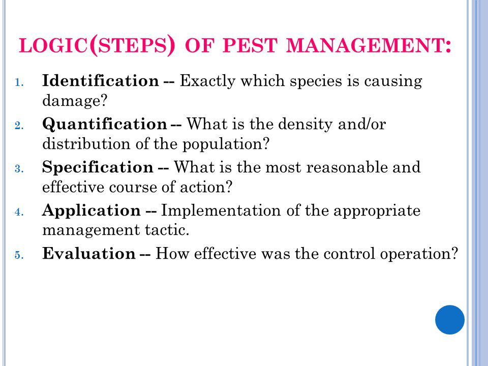 LOGIC ( STEPS ) OF PEST MANAGEMENT : 1. Identification -- Exactly which species is causing damage? 2. Quantification -- What is the density and/or dis