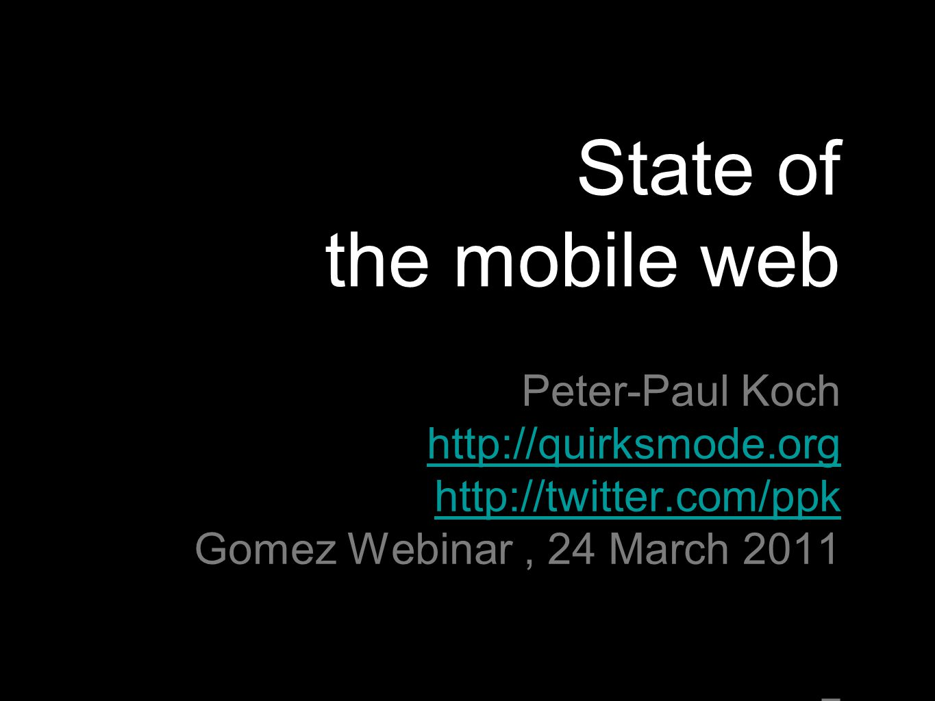 State of the mobile web Peter-Paul Koch http://quirksmode.org http://twitter.com/ppk Gomez Webinar, 24 March 2011 z