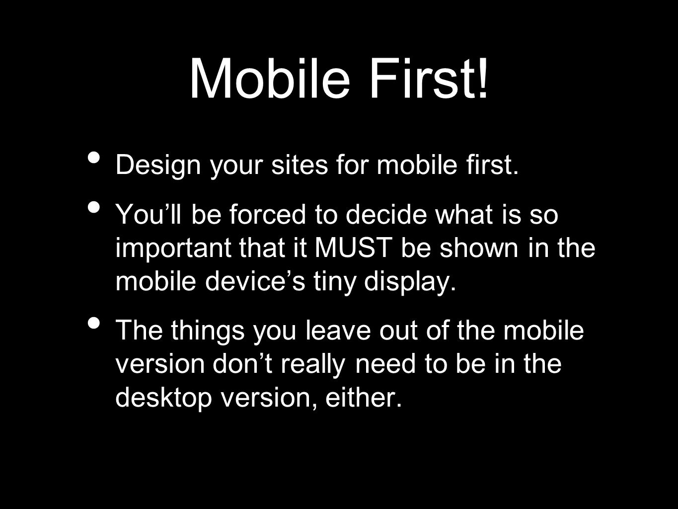 Mobile First. Design your sites for mobile first.