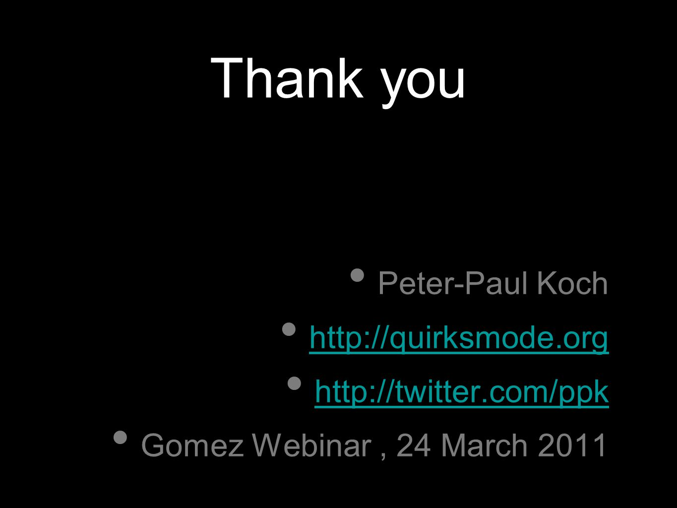 Thank you Peter-Paul Koch http://quirksmode.org http://twitter.com/ppk http://twitter.com/ppk Gomez Webinar, 24 March 2011 z