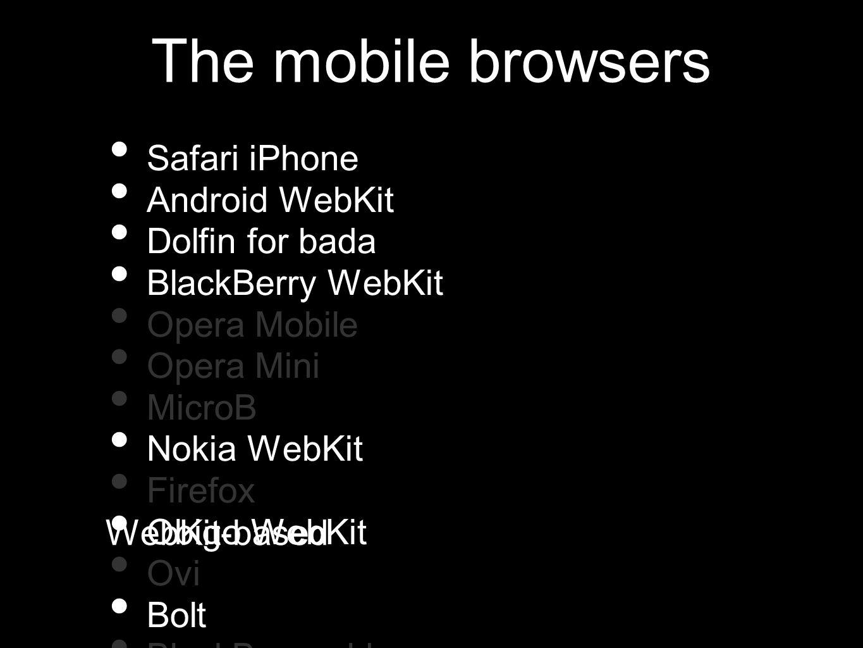 Safari iPhone Android WebKit Dolfin for bada BlackBerry WebKit Opera Mobile Opera Mini MicroB Nokia WebKit Firefox Obigo WebKit Ovi Bolt BlackBerry ol