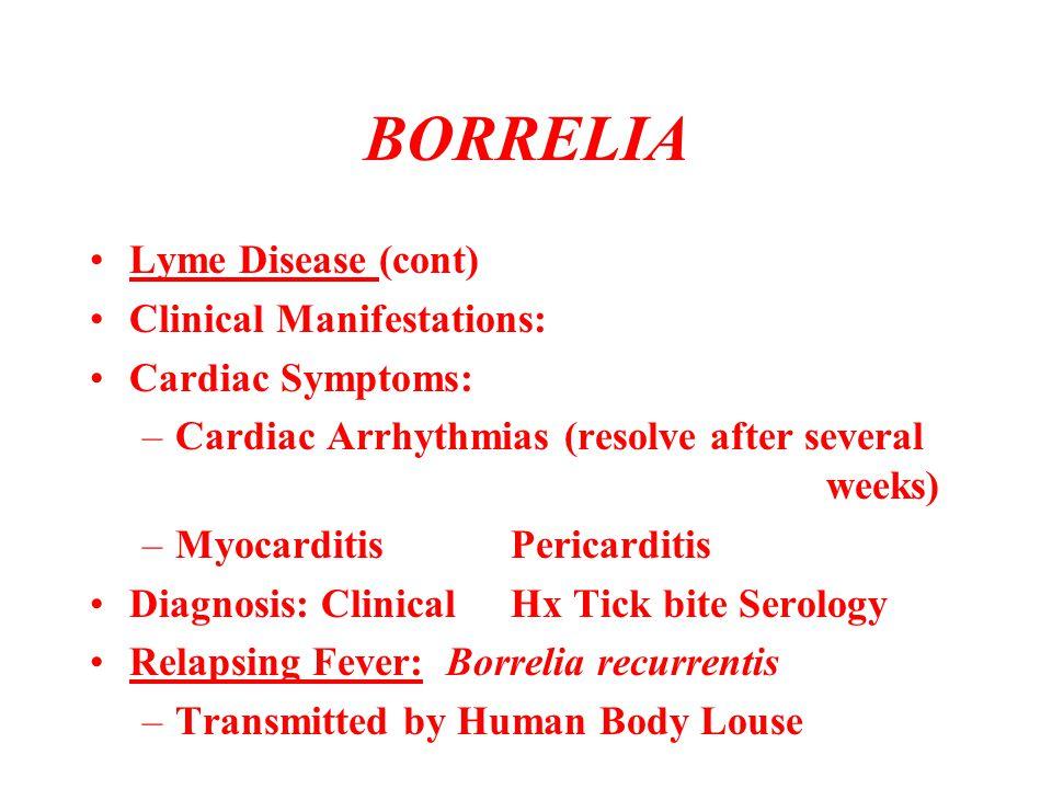 BORRELIA Lyme Disease (cont) Clinical Manifestations: Cardiac Symptoms: –Cardiac Arrhythmias (resolve after several weeks) –MyocarditisPericarditis Di