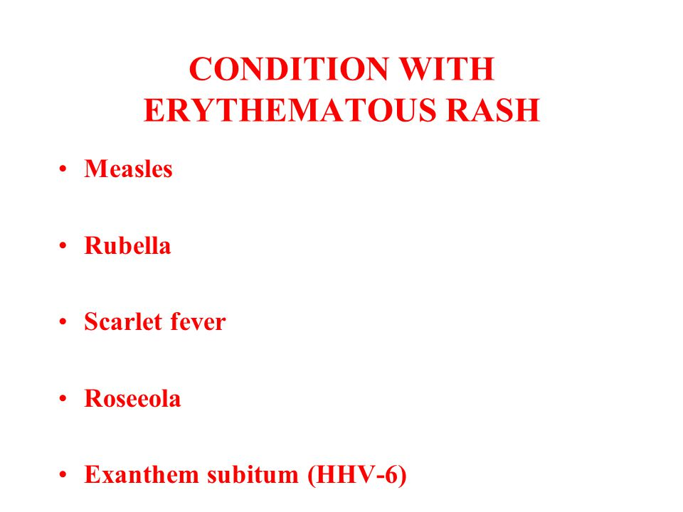CONDITION WITH ERYTHEMATOUS RASH Measles Rubella Scarlet fever Roseeola Exanthem subitum (HHV-6)