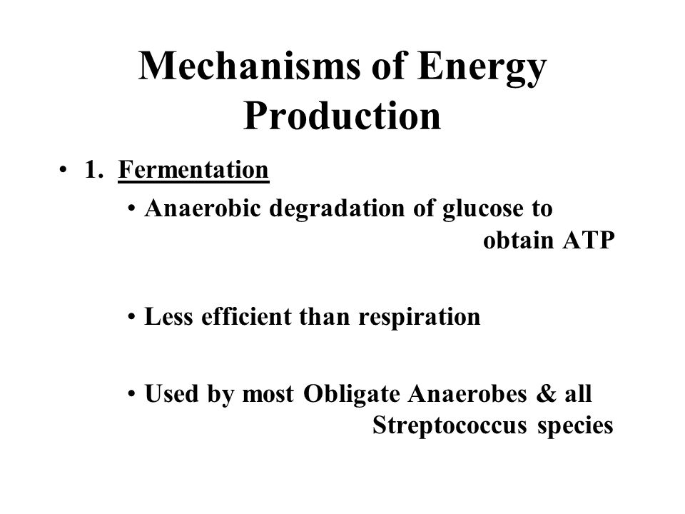 Mechanisms of Energy Production 1. Fermentation Anaerobic degradation of glucose to obtain ATP Less efficient than respiration Used by most Obligate A