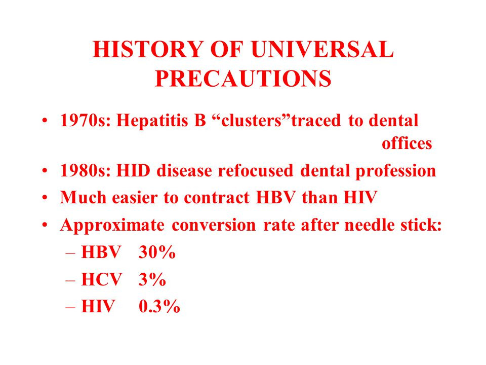 """HISTORY OF UNIVERSAL PRECAUTIONS 1970s: Hepatitis B """"clusters""""traced to dental offices 1980s: HID disease refocused dental profession Much easier to c"""