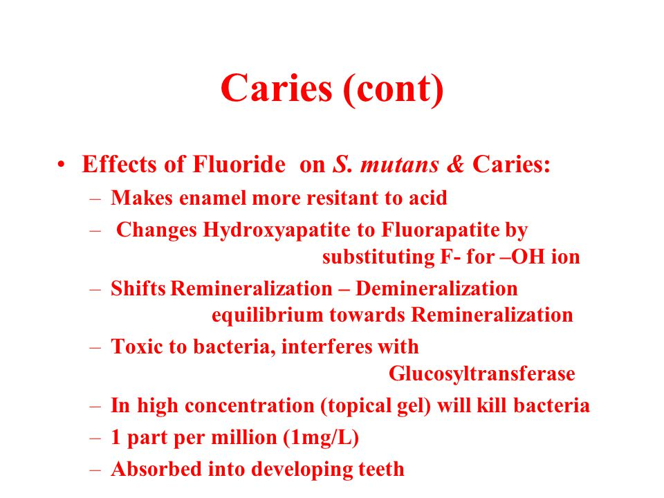 Caries (cont) Effects of Fluoride on S. mutans & Caries: –Makes enamel more resitant to acid – Changes Hydroxyapatite to Fluorapatite by substituting