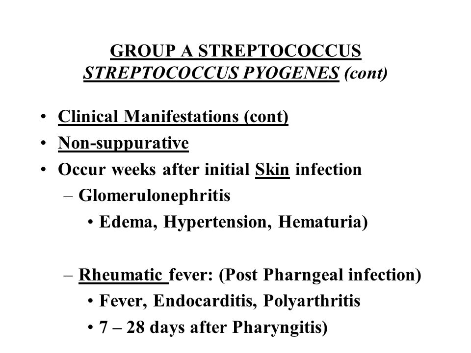 GROUP A STREPTOCOCCUS STREPTOCOCCUS PYOGENES (cont) Clinical Manifestations (cont) Non-suppurative Occur weeks after initial Skin infection –Glomerulo
