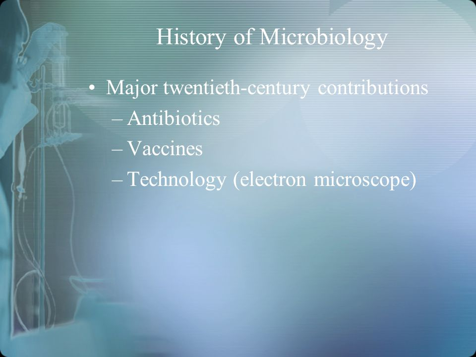 History of Microbiology Major twentieth-century contributions –Antibiotics –Vaccines –Technology (electron microscope)