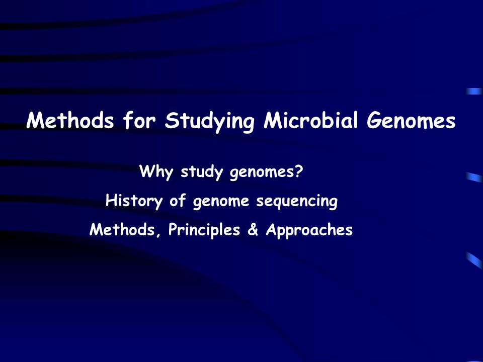Methods for Studying Microbial Genomes Why study genomes? History of genome sequencing Methods, Principles & Approaches