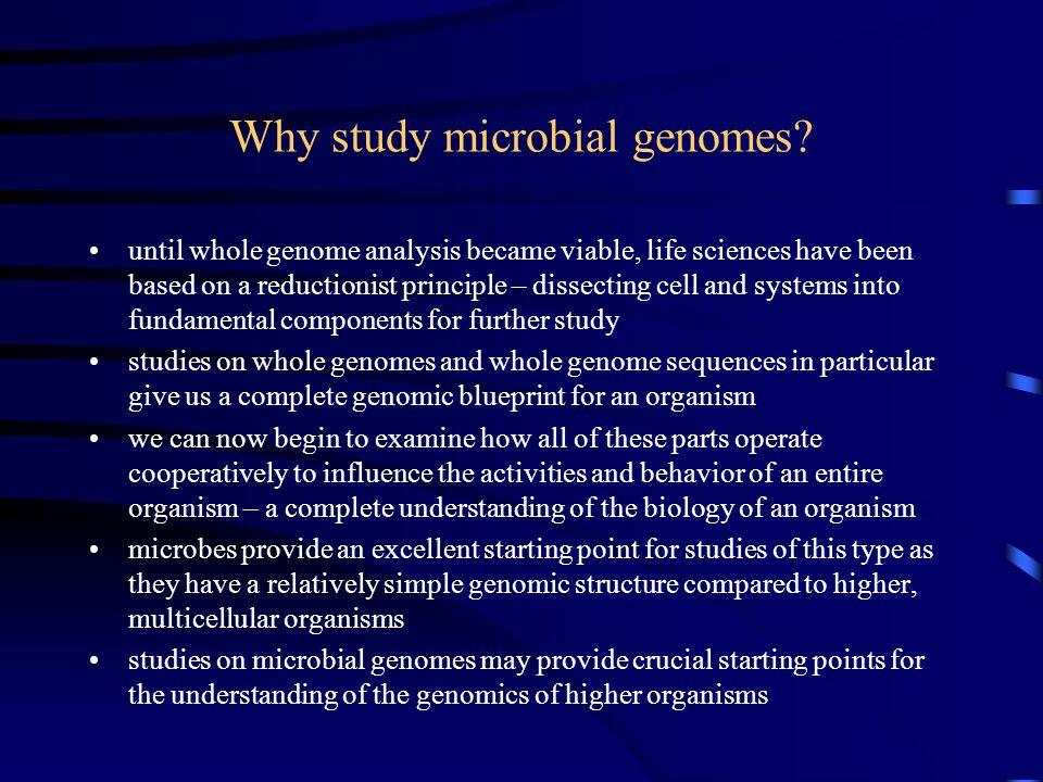 Why study microbial genomes? until whole genome analysis became viable, life sciences have been based on a reductionist principle – dissecting cell an