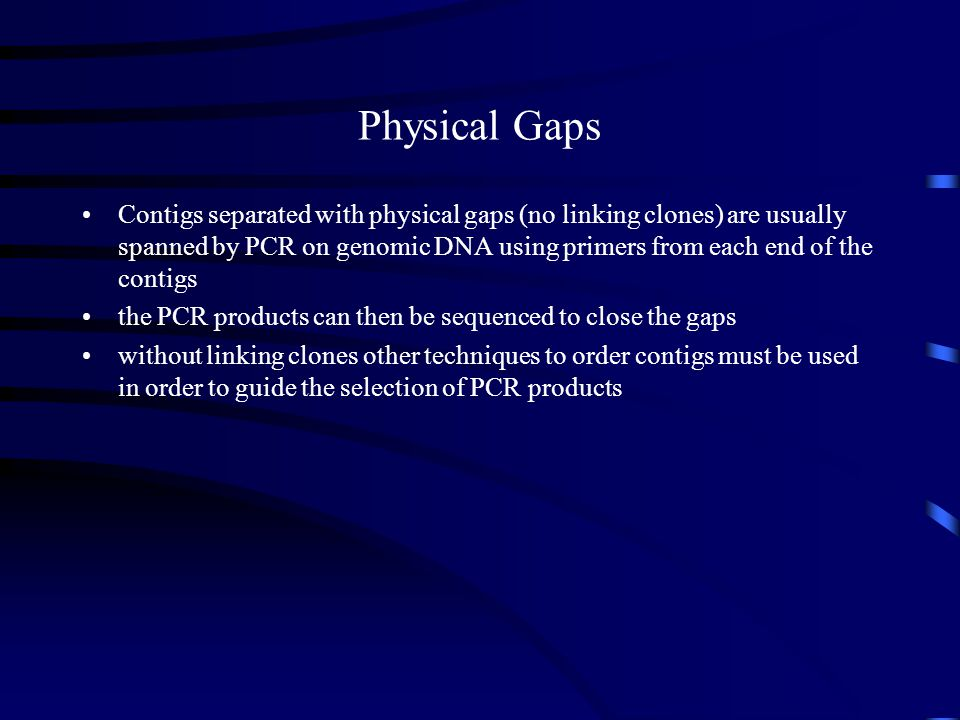 Contigs separated with physical gaps (no linking clones) are usually spanned by PCR on genomic DNA using primers from each end of the contigs the PCR