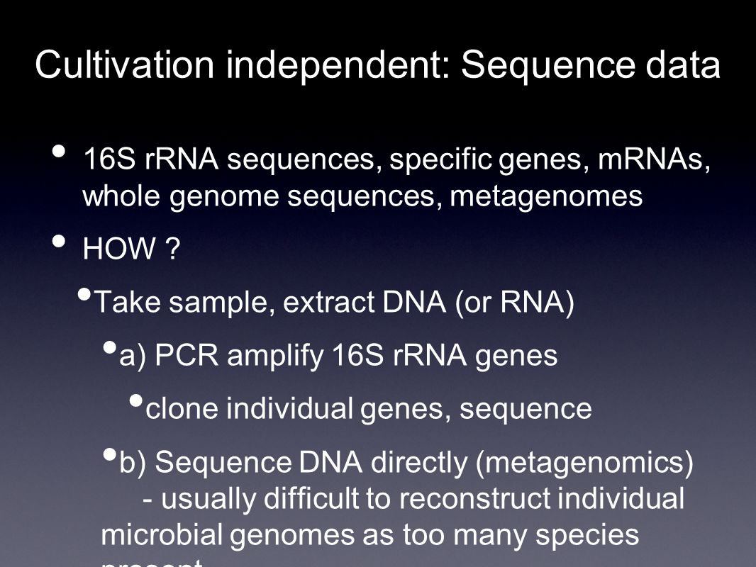 Cultivation independent: Sequence data 16S rRNA sequences, specific genes, mRNAs, whole genome sequences, metagenomes HOW .