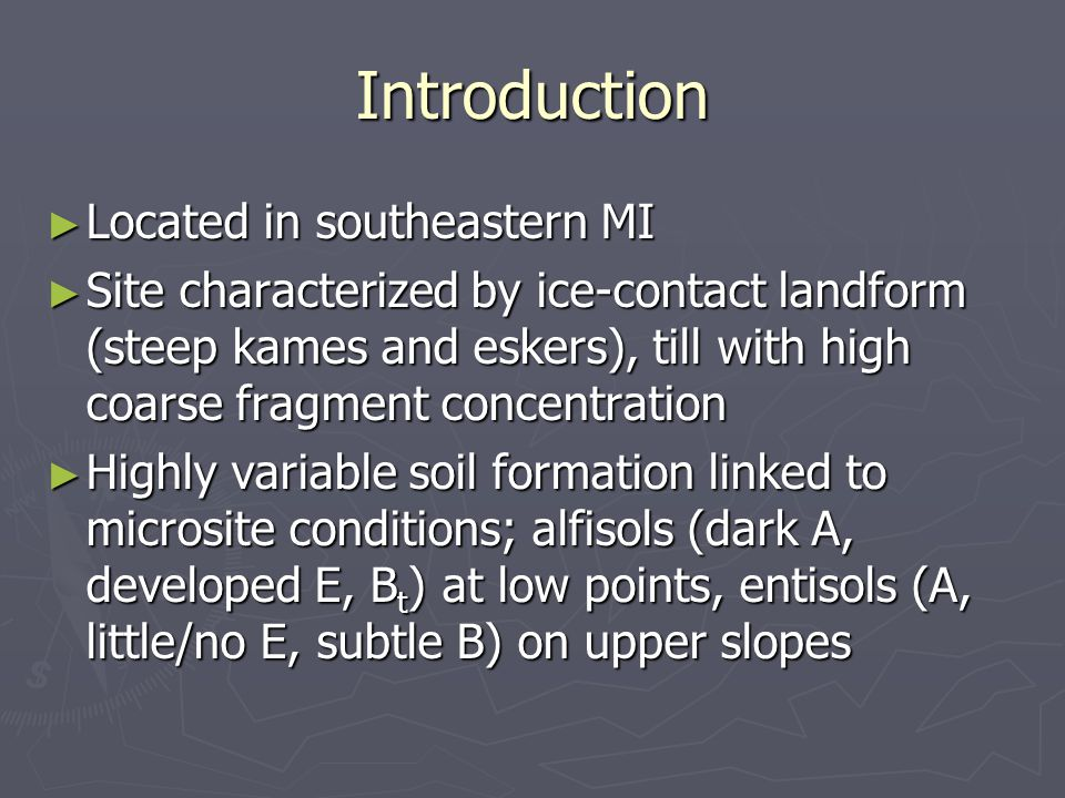Introduction ► Located in southeastern MI ► Site characterized by ice-contact landform (steep kames and eskers), till with high coarse fragment concentration ► Highly variable soil formation linked to microsite conditions; alfisols (dark A, developed E, B t ) at low points, entisols (A, little/no E, subtle B) on upper slopes