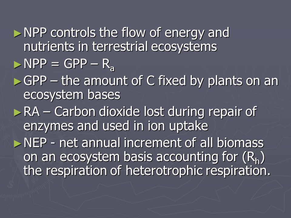 ► NPP controls the flow of energy and nutrients in terrestrial ecosystems ► NPP = GPP – R a ► GPP – the amount of C fixed by plants on an ecosystem bases ► RA – Carbon dioxide lost during repair of enzymes and used in ion uptake ► NEP - net annual increment of all biomass on an ecosystem basis accounting for (R h ) the respiration of heterotrophic respiration.