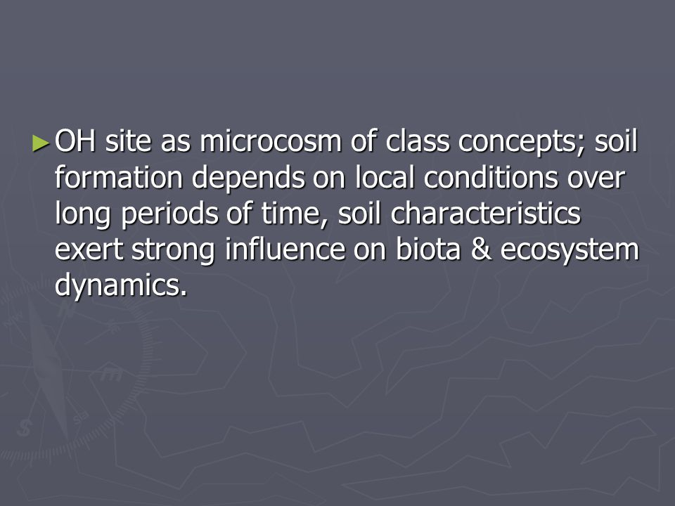 ► OH site as microcosm of class concepts; soil formation depends on local conditions over long periods of time, soil characteristics exert strong influence on biota & ecosystem dynamics.