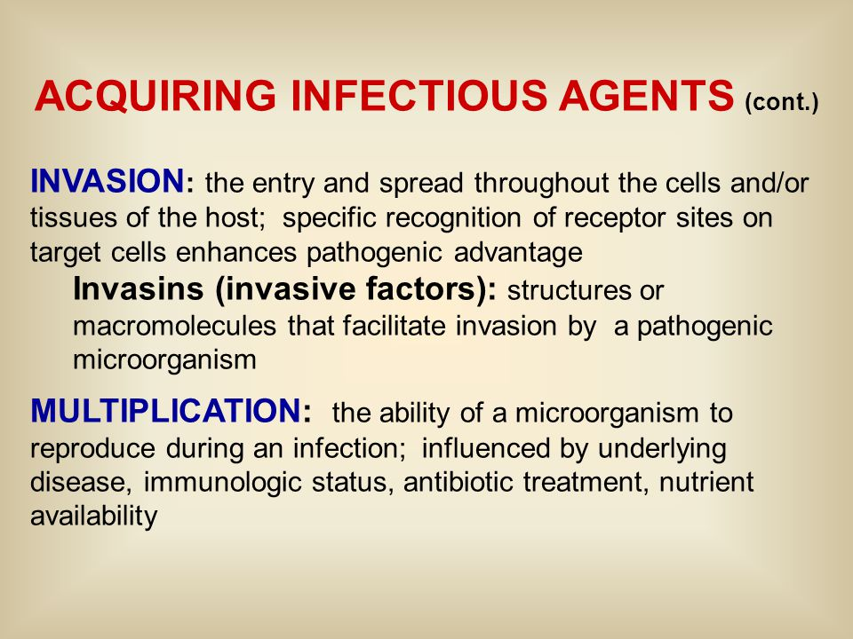 ACQUIRING INFECTIOUS AGENTS (cont.) INVASION : the entry and spread throughout the cells and/or tissues of the host; specific recognition of receptor sites on target cells enhances pathogenic advantage Invasins (invasive factors): structures or macromolecules that facilitate invasion by a pathogenic microorganism MULTIPLICATION: the ability of a microorganism to reproduce during an infection; influenced by underlying disease, immunologic status, antibiotic treatment, nutrient availability
