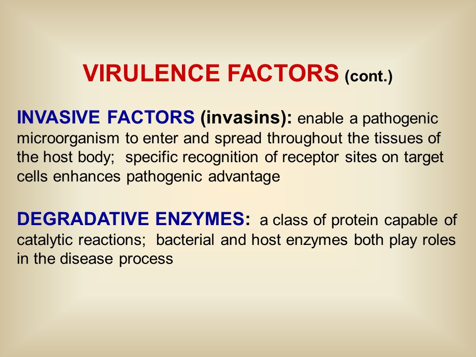 VIRULENCE FACTORS (cont.) INVASIVE FACTORS (invasins): enable a pathogenic microorganism to enter and spread throughout the tissues of the host body; specific recognition of receptor sites on target cells enhances pathogenic advantage DEGRADATIVE ENZYMES: a class of protein capable of catalytic reactions; bacterial and host enzymes both play roles in the disease process