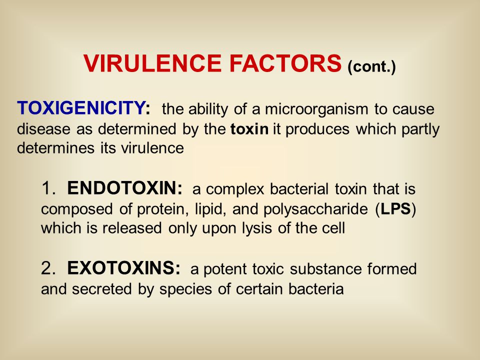 VIRULENCE FACTORS (cont.) TOXIGENICITY: the ability of a microorganism to cause disease as determined by the toxin it produces which partly determines its virulence 1.