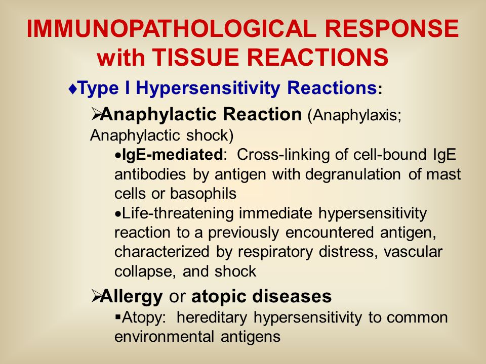 IMMUNOPATHOLOGICAL RESPONSE with TISSUE REACTIONS  Type I Hypersensitivity Reactions :  Anaphylactic Reaction (Anaphylaxis; Anaphylactic shock)  IgE-mediated: Cross-linking of cell-bound IgE antibodies by antigen with degranulation of mast cells or basophils  Life-threatening immediate hypersensitivity reaction to a previously encountered antigen, characterized by respiratory distress, vascular collapse, and shock  Allergy or atopic diseases  Atopy: hereditary hypersensitivity to common environmental antigens