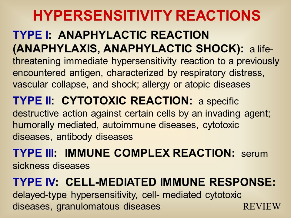 HYPERSENSITIVITY REACTIONS TYPE I: ANAPHYLACTIC REACTION (ANAPHYLAXIS, ANAPHYLACTIC SHOCK): a life- threatening immediate hypersensitivity reaction to a previously encountered antigen, characterized by respiratory distress, vascular collapse, and shock; allergy or atopic diseases TYPE II: CYTOTOXIC REACTION: a specific destructive action against certain cells by an invading agent; humorally mediated, autoimmune diseases, cytotoxic diseases, antibody diseases TYPE III: IMMUNE COMPLEX REACTION: serum sickness diseases TYPE IV: CELL-MEDIATED IMMUNE RESPONSE: delayed-type hypersensitivity, cell- mediated cytotoxic diseases, granulomatous diseases REVIEW