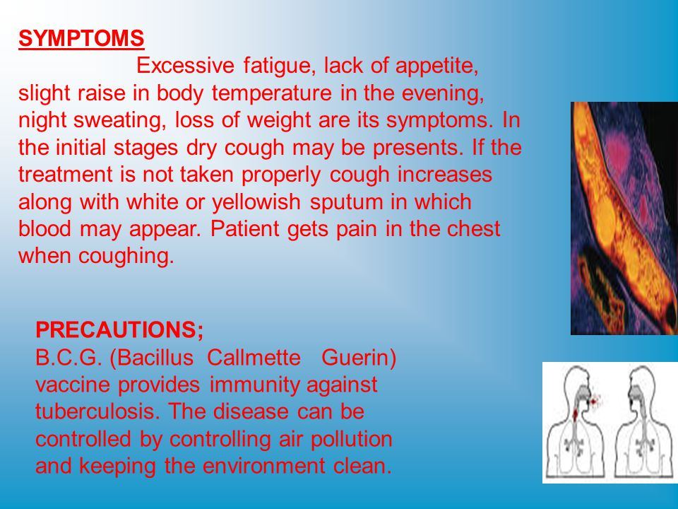 SYMPTOMS Excessive fatigue, lack of appetite, slight raise in body temperature in the evening, night sweating, loss of weight are its symptoms.