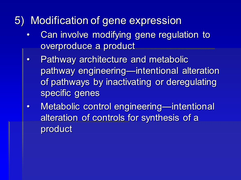 5)Modification of gene expression Can involve modifying gene regulation to overproduce a productCan involve modifying gene regulation to overproduce a product Pathway architecture and metabolic pathway engineering—intentional alteration of pathways by inactivating or deregulating specific genesPathway architecture and metabolic pathway engineering—intentional alteration of pathways by inactivating or deregulating specific genes Metabolic control engineering—intentional alteration of controls for synthesis of a productMetabolic control engineering—intentional alteration of controls for synthesis of a product