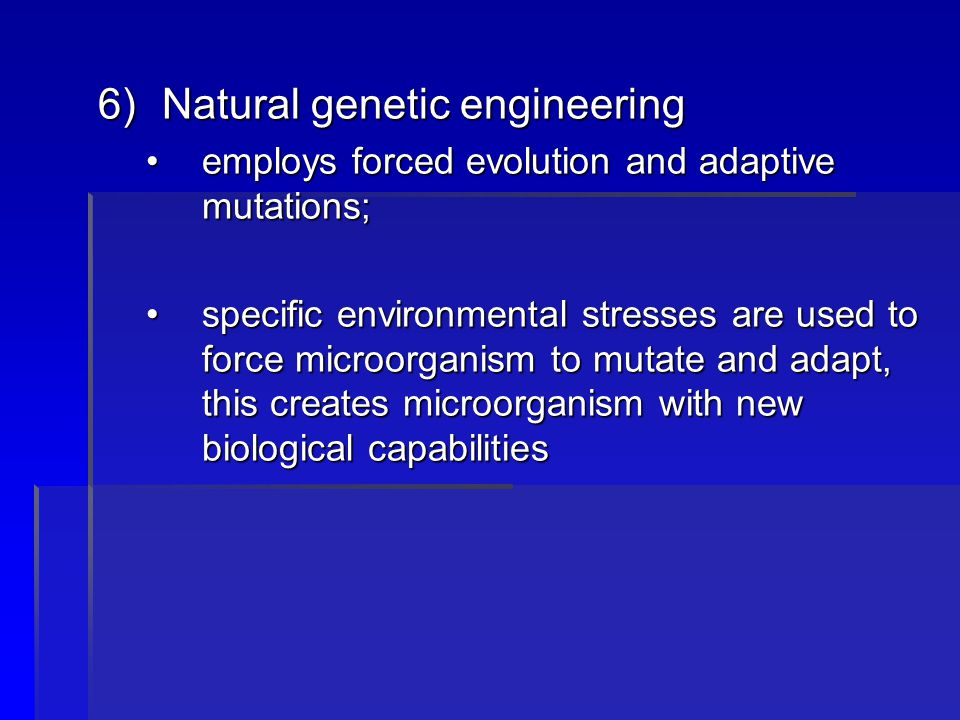 6)Natural genetic engineering employs forced evolution and adaptive mutations;employs forced evolution and adaptive mutations; specific environmental stresses are used to force microorganism to mutate and adapt, this creates microorganism with new biological capabilitiesspecific environmental stresses are used to force microorganism to mutate and adapt, this creates microorganism with new biological capabilities