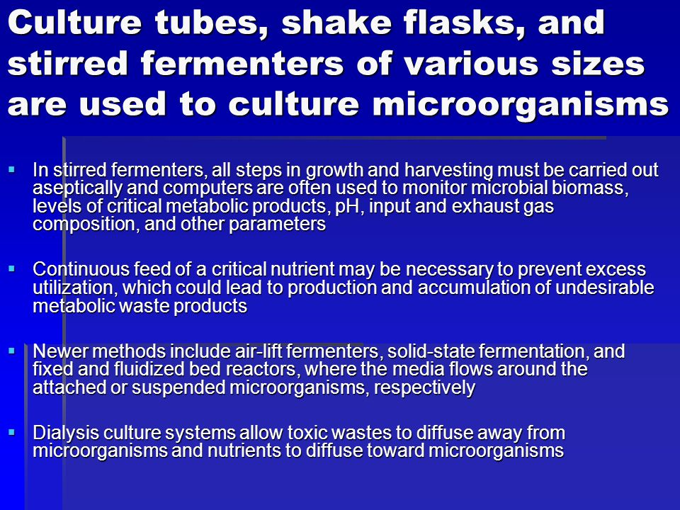 Culture tubes, shake flasks, and stirred fermenters of various sizes are used to culture microorganisms  In stirred fermenters, all steps in growth and harvesting must be carried out aseptically and computers are often used to monitor microbial biomass, levels of critical metabolic products, pH, input and exhaust gas composition, and other parameters  Continuous feed of a critical nutrient may be necessary to prevent excess utilization, which could lead to production and accumulation of undesirable metabolic waste products  Newer methods include air-lift fermenters, solid-state fermentation, and fixed and fluidized bed reactors, where the media flows around the attached or suspended microorganisms, respectively  Dialysis culture systems allow toxic wastes to diffuse away from microorganisms and nutrients to diffuse toward microorganisms